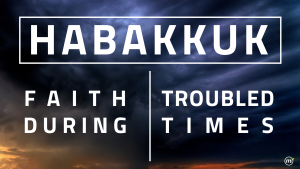 2014 March Habakkuk - Faith Durring Troubled Times