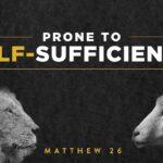 Matthew 26 - Prone To Self-Sufficiency