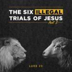 Luke 23 - The SIX ILLEGAL TRIALS of Jesus (Part 3)
