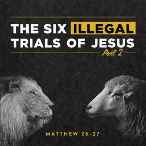 Matthew 26:69-27:14 - The SIX ILLEGAL TRIALS of Jesus (Part 2)